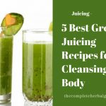 5 Best Green Juicing Recipes for Cleansing the Body