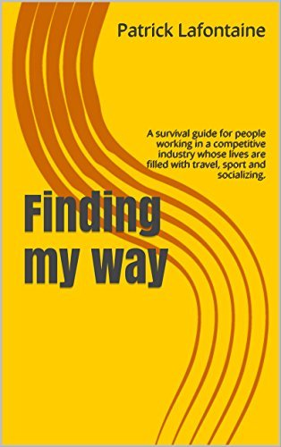 Finding My Way A survival guide for people working in a competitive industry whose lives are filled with travel, sport and socializing