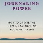 JOURNALING POWER HOW TO CREATE THE HAPPY, HEALTHY LIFE YOU WANT TO LIVE