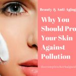 Why You Should Protect Your Skin Against Pollution
