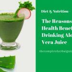 The Reasons & Health Benefits of Drinking Aloe Vera Juice