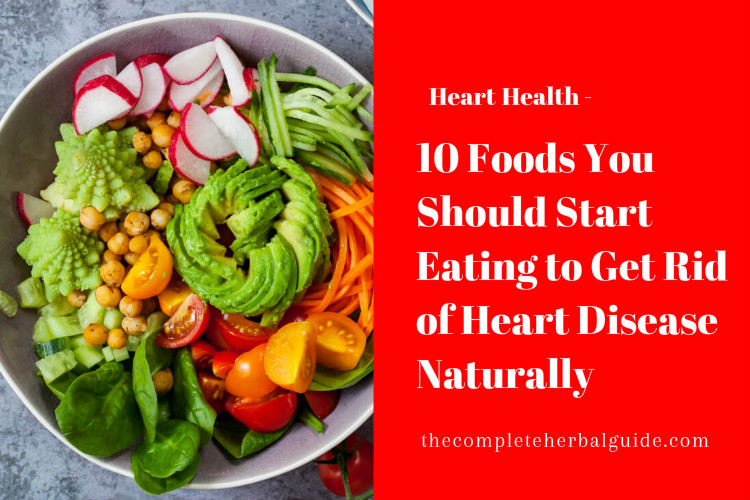 10 Foods You Should Start Eating to Get Rid of Heart Disease Naturally