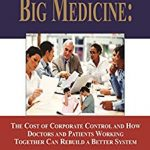 BIG MEDICINE: THE COST OF CORPORATE CONTROL AND HOW DOCTORS AND PATIENTS WORKING TOGETHER CAN REBUILD A BETTER SYSTEM