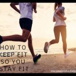 How To Keep Fit So You Can Stay Fit